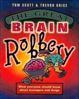 Great Brain Robbery: What Everyone Should Know about Teenagers and Drugs