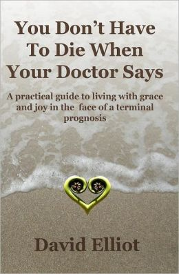 You Don't Have to Die When Your Doctor Says: A Practical Guide to Living with Grace and Joy in the Face of a Terminal Prognosis.