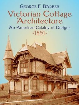 Victorian Cottage Architecture: An American Catalog of Designs, 1891