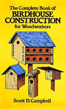 The The Complete Book of Birdhouse Construction for Woodworkers Complete Book of Birdhouse Construction for Woodworkers