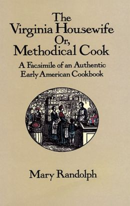 The Virginia Housewife: Or Methodical Cook: A Facsimile of an Authentic Early American Cookbook
