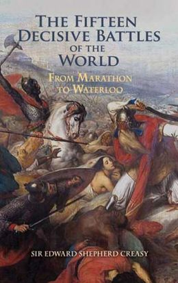 The The Fifteen Decisive Battles of the World: From Marathon to Waterloo Fifteen Decisive Battles of the World