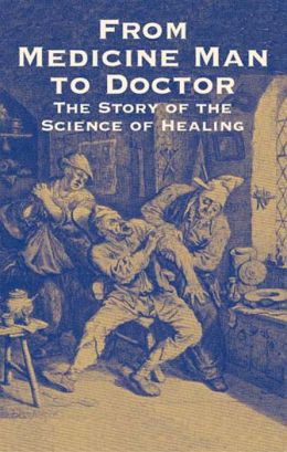 From Medicine Man to Doctor: The Story of the Science of Healing