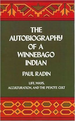 Autobiography of a Winnebago Indian: Life, Ways, Acculturation, and the Peyote Cult