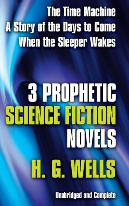 Three Prophetic Novels: When the Sleeper Wakes, A Story of the Day to Come, The Time Machine