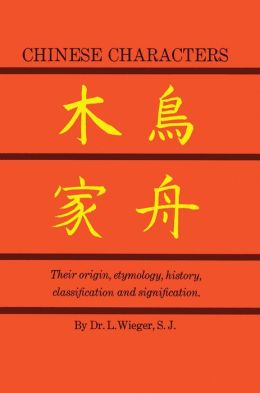 Chinese Characters: Their Origin, Etymology, History, Classification and Signification.