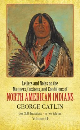 Letters and Notes on the Manners, Customs and Conditions of North American Indians