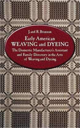 Early American Weaving and Dyeing: The Domestic Manufacturer's Assistant and Family Directory in the Arts of Weaving and Dyeing