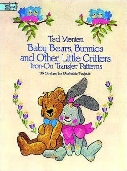 Baby Bears, Bunnies, and Other Little Critters Iron-on Transfer Patterns: 176 Designs for Workable Projects
