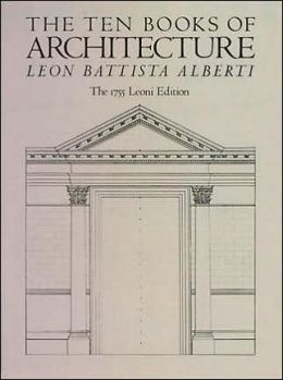 The Ten Books of Architecture, the 1755 Leoni Edition (De Re Aedificatoria)