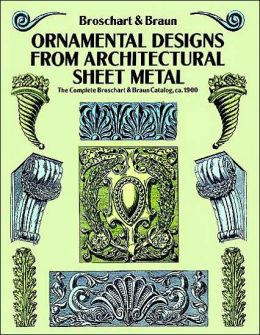 Ornamental Designs from Architectural Sheet Metal: The Complete Broschart and Braun Catalog, Ca. 1900
