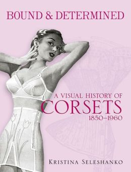 Bound & Determined: A Visual History of Corsets, 1850--1960