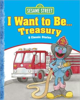 Sesame Street I Want to Be . . . Treasury: 6 Classic Stories