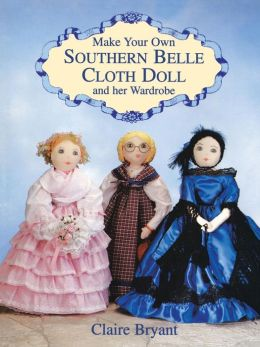 Make Your Own Southern Belle Cloth Doll and Her Wardrobe Claire Bryant