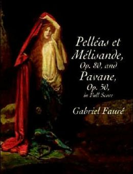 Pelleas et Melisande, Op. 80, and Pavane, Op. 50, in Full Score