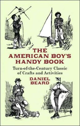 The American Boy's Handy Book: Turn-of-the Century Classic of Crafts and Activities