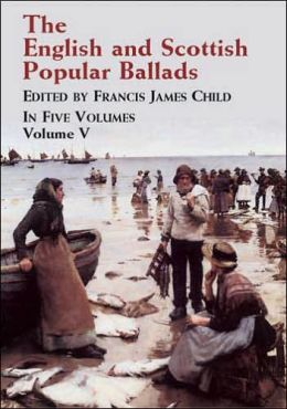 The English and Scottish Popular Ballads: In Five Volumes