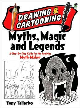 Drawing and Cartooning Myths, Magic and Legends: A Step-by-Step Guide for the Aspiring Myth-Maker