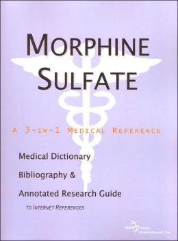 Morphine Sulfate: A Medical Dictionary, Bibliography, and Annotated Research Guide to Internet References (3-in-1 Medical Reference Series)