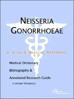 Neisseria Gonorrhoeae - a Medical Dictionary, Bibliography, and Annotated Research Guide to Internet References