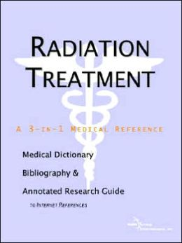 Radiation Treatment - a Medical Dictionary, Bibliography, and Annotated Research Guide to Internet References