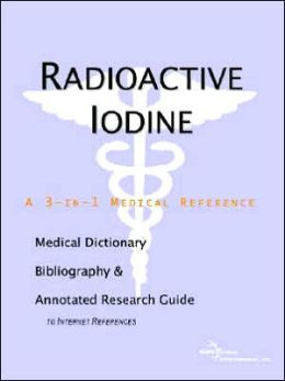 Radioactive Iodine - a Medical Dictionary, Bibliography, and Annotated Research Guide to Internet References