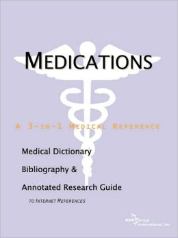Medications - A Medical Dictionary, Bibliography, And Annotated Research Guide To Internet References