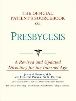 The Official Patient's Sourcebook on Presbycusis: A Revised and Updated Directory for the Internet Age