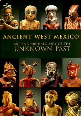 Ancient West Mexico; Art and Archaeology of the Unknown Past