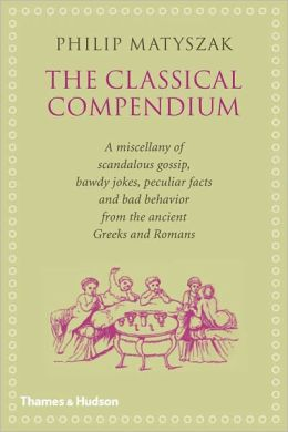The Classical Compendium: A Miscellany of Scandalous Gossip, Bawdy Jokes, Peculiar Facts, and Bad Behavior from the Ancient Greeks and Romans