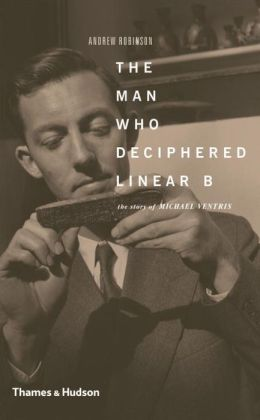 The Man Who Deciphered Linear B: The Story of Michael Ventris