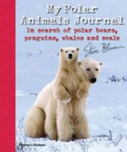 My Polar Animals Journal: In Search of Polar Bears, Penguins, Whales and Seals. Steve Bloom