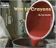Wax to Crayons (Welcome Books: How Things are Made Series)
