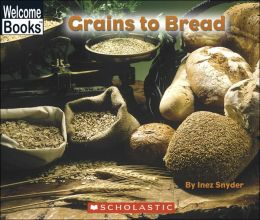 Grains to Bread (Welcome Books: How Things Are Made Series)