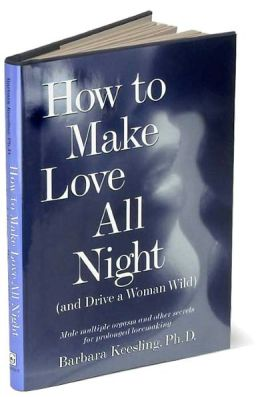 How to Make Love All Night and Drive a Woman Wild: Male Multiple Orgasm and Other Secrets for Prolonged Lovemaking