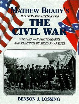 Mathew Brady's Illustrated History of the Civil War with His War Photographs and Paintings by Military Artists