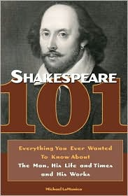 Shakespeare 101: Everything You Ever Wanted to Know about the Man, His Life and Times, and His Works