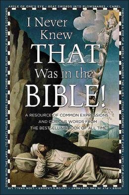 I Never Knew That Was in the Bible: A Resource of Common Expressions and Curious Words from the Bestselling Book of All Time