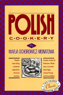 Polish Cookery: Poland's bestselling cookbook adapted for American kitchens. Includes recipes fo r Mushroom-Barley Soup, Cucumber Salad, Bigos, Cheese Pierogi, and Almond Babka