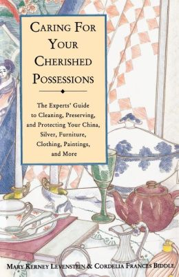 Caring for Your Cherished Possessions: The Experts' Guide to Cleaning, Preserving, and Protecting Your China, Silver, Furniture, Clothing, Paintings