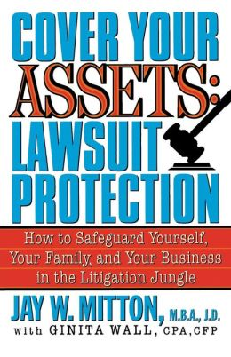 Cover Your Assets: Lawsuit Protection - How to Safeguard Yourself, Your Family, and Your Business in the Litigation Jungle