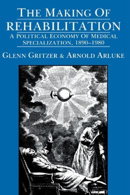 The Making of Rehabilitation: A Political Economy of Medical Specialization, 1890-1980
