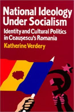 National Ideology Under Socialism: Identity and Cultural Politics in Ceausescu's Romania