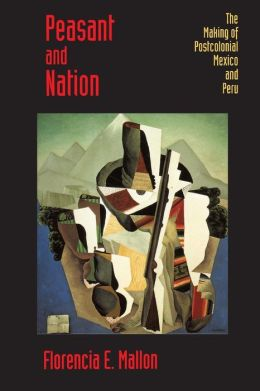 Peasant and Nation: The Making of Postcolonial Mexico and Peru