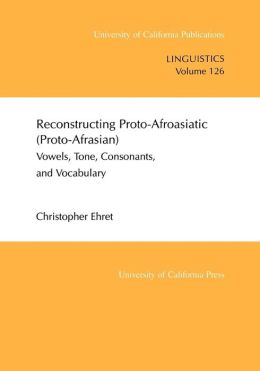 Reconstructing Proto-Afroasiatic (Proto-Afrasian) Vowels, Tone, Consonants, And Vocabulary