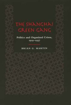 The Shanghai Green Gang: Politics and Organized Crime, 1919-1937