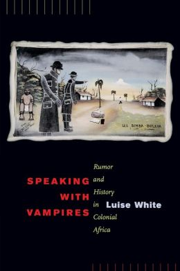 Speaking with Vampires: Rumor and History in Colonial Africa