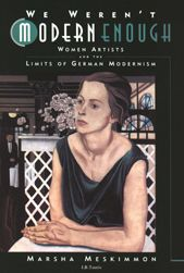We Weren't Modern Enough: Women Artists and the Limits of German Modernism