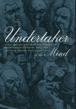 Undertaker of the Mind: John Monro and Mad-Doctoring in Eighteenth-Century England