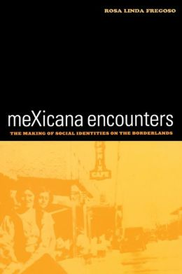 meXicana Encounters: The Making of Social Identities on the Borderlands